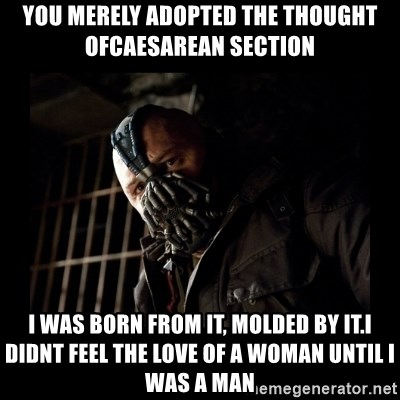 Bane Meme - You merely adopted the thought ofCaesarean section  i was born from it, molded by it.i didnt feel the love of a woman until i was a man