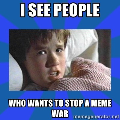 i see dead people - I see people who wants to stop a meme war