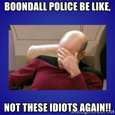 Picard facepalm  - BOONDALL POLICE BE LIKE, NOT THESE IDIOTS AGAIN!!