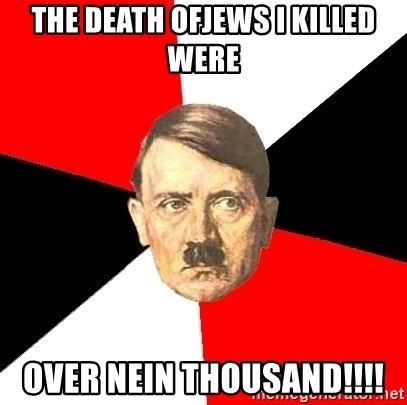 Advice Hitler - the death ofjews i killed were over nein thousand!!!!