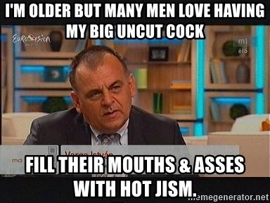 vargaistvan - I'm older but many men love having my big uncut cock fill their mouths & asses with hot jism.