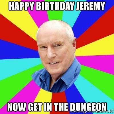 Alf Stewart - happy birthday jeremy now get in the dungeon