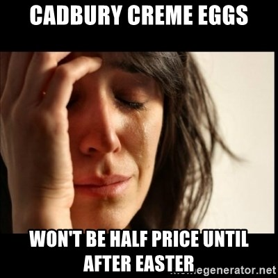 First World Problems - cadbury creme eggs won't be half price until after easter