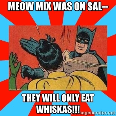Batman Bitchslap - Meow Mix was on sal-- They will only eat whiskas!!!