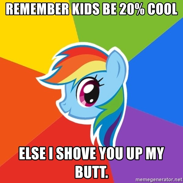 Rainbow Dash - remember kids be 20% cool else i shove you up my butt.