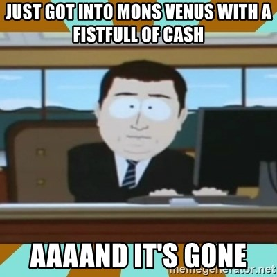 And it's gone - just got into Mons venus with a fistfull of cash  aaaand it's gone