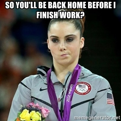 Not Impressed McKayla - So you'll be back home before i finish work?
