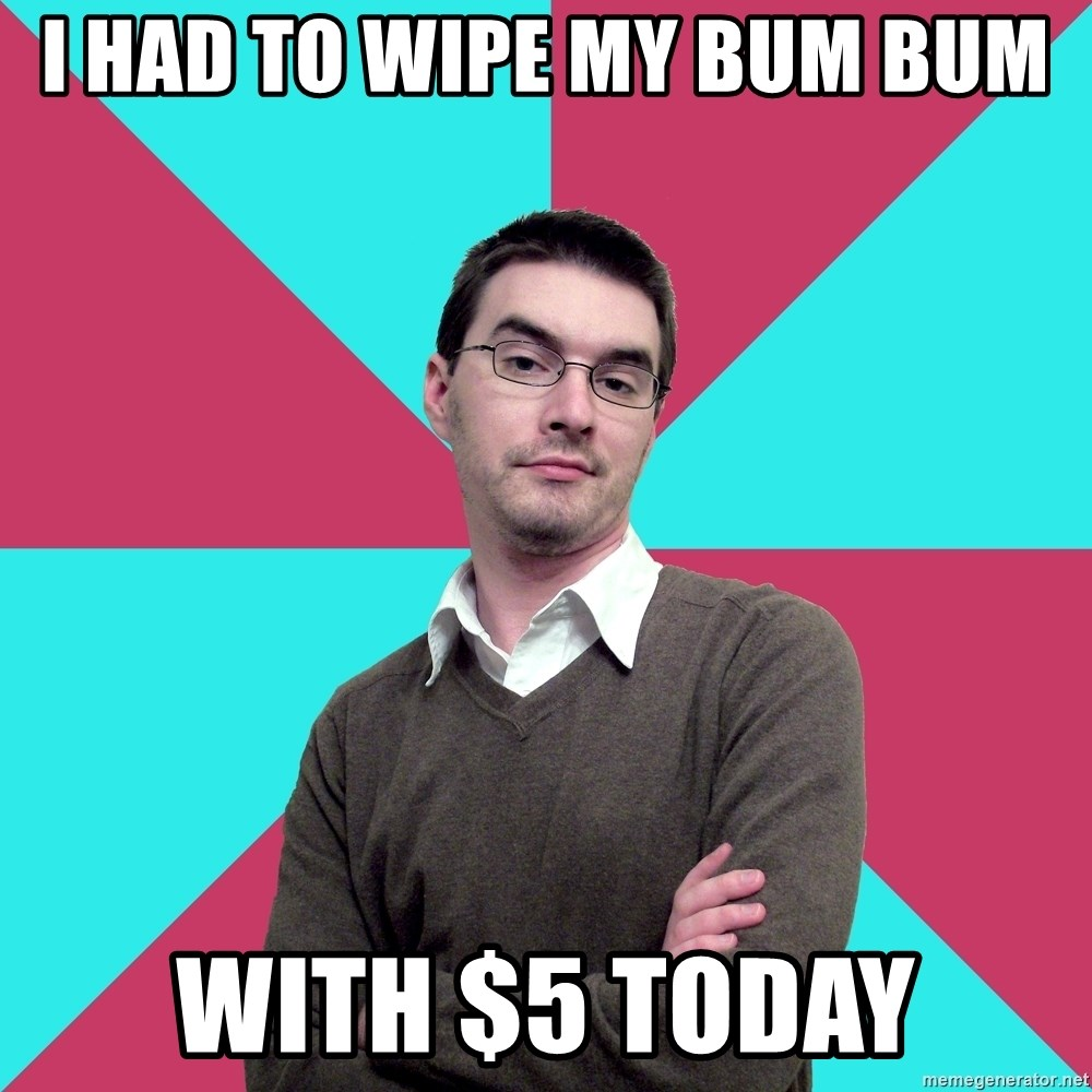 Privilege Denying Dude - I had to wipe my bum bum with $5 today