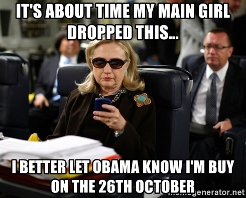 Texts from Hillary - It's about time my main girl dropped this... I better let Obama know I'm buy on the 26th October