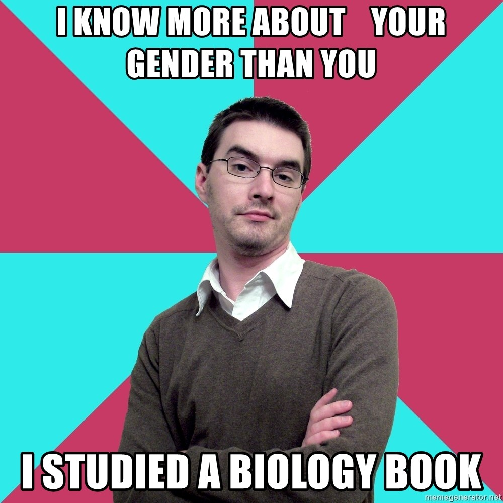 Privilege Denying Dude - i know more about    your gender than you I studied a biology book