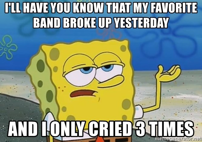 I'll have you know Spongebob - I'll Have you know that my favorite band broke up yesterday and i only cried 3 times
