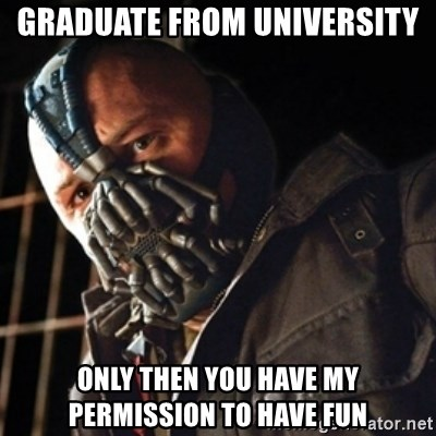 Only then you have my permission to die - GRADUATE FROM UNIVERSITY ONLY THEN YOU HAVE MY PERMISSION TO HAVE FUN