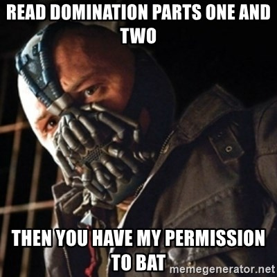Only then you have my permission to die - Read domination parts one and two then you have my permission to bat