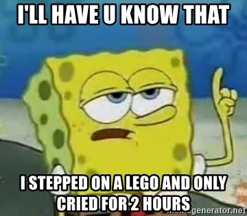 Tough Spongebob - I'LL HAVE U KNOW THAT  I STEPPED ON A LEGO AND ONLY CRIED FOR 2 HOURS