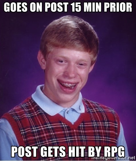 Bad Luck Brian - goes on post 15 min prior post gets hit by rpg