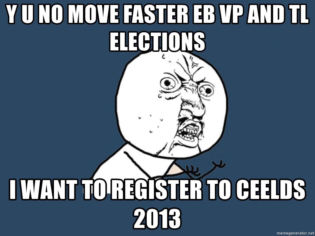 Y U No - y u no move faster eb vp and tl elections i want to register to ceelds 2013
