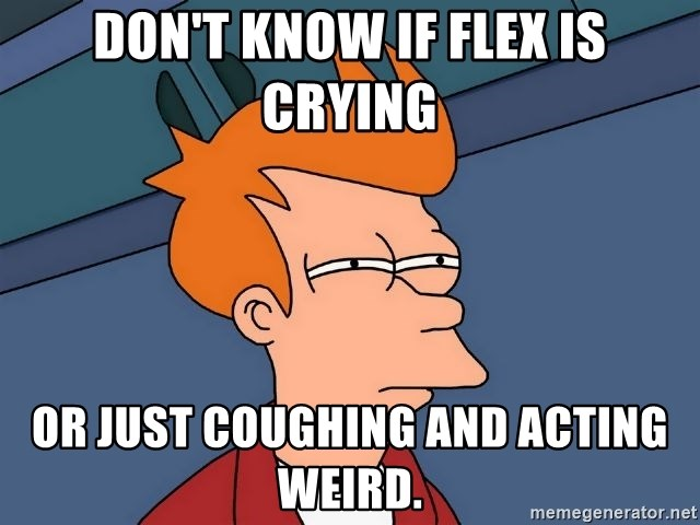 Futurama Fry - don't know if flex is crying or just coughing and acting weird.
