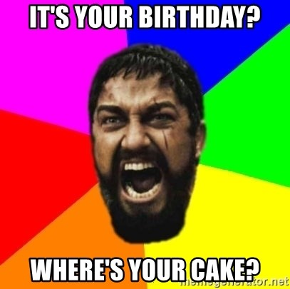 sparta - It's your birthday? Where's your cake?