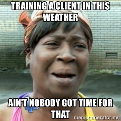 Ain't Nobody got time fo that - Training a client in this weather Ain't nobody got time for that
