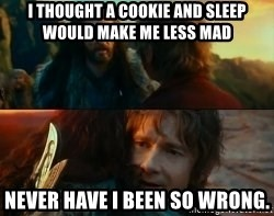 Never Have I Been So Wrong - I thought a cookie and sleep would Make Me less mad Never have I been so wrong.