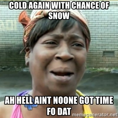 Ain't Nobody got time fo that - cold again with chance of snow ah hell aint noone got time fo dat