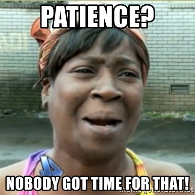 Ain't Nobody got time fo that - Patience? nobody got time for that!