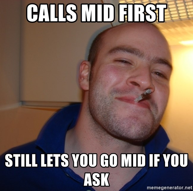 Good Guy Greg - Calls mid first still lets you go mid if you ask