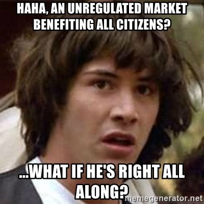 Conspiracy Keanu - Haha, an unregulated market benefiting all citizens? ...What if he's right all along?