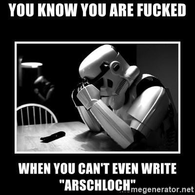"""Sad Trooper - You know you are Fucked When you Can't even write """"Arschloch"""""""