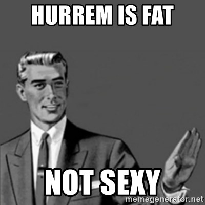 Correction Guy - HURREM IS FAT  NOT SEXY
