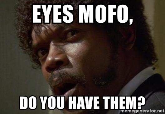 Angry Samuel L Jackson - eyes mofo, do you have them?