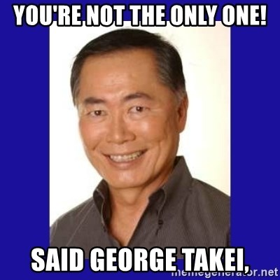 George Takei - You're not the only one! said george takei,
