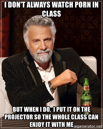 The Most Interesting Man In The World - I don't always watcH porN in class But when I do,  I put IT on the projector so the whole class can Enjoy It with me