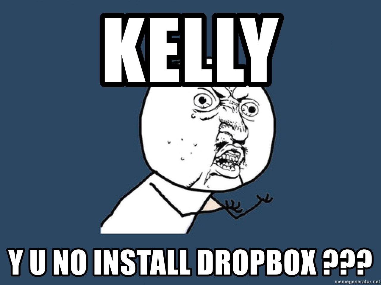 Y U No - KELLY Y U NO INSTALL DROPBOX ???