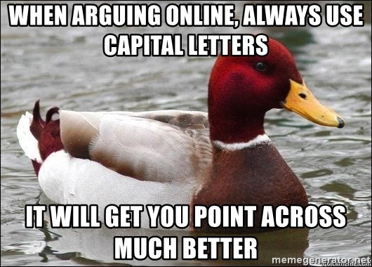 Malicious advice mallard - When aRGUING ONLINE, ALWAYS USE CAPITAL LETTERS iT WILL GET YOU POINT ACROSS MUCH BETTER