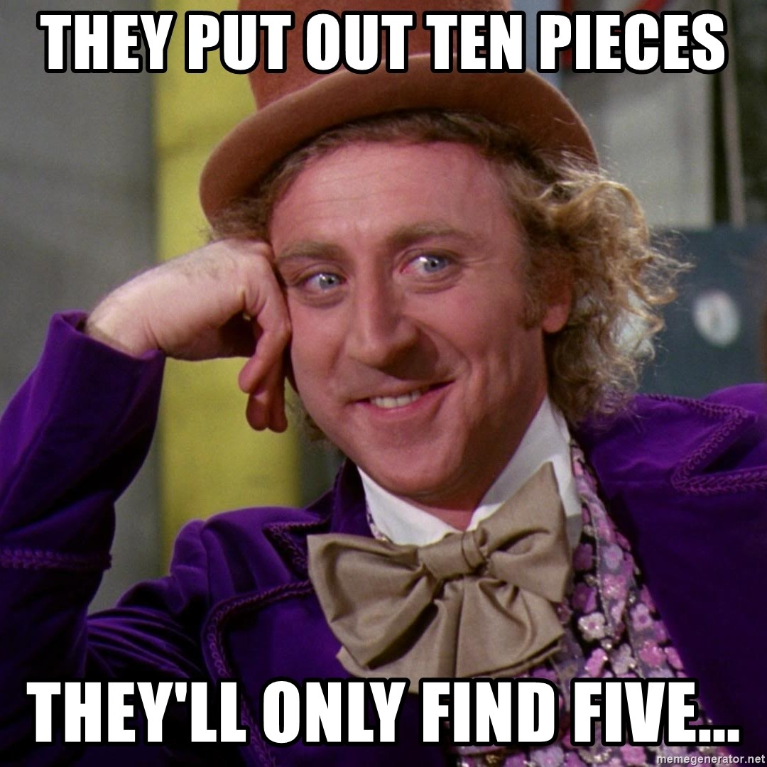 Willy Wonka - they put out ten pieces they'll only find five...