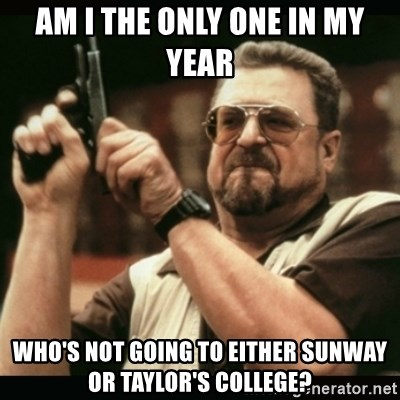 am i the only one around here - am i the only one in my year Who's not going to Either Sunway or Taylor's College?