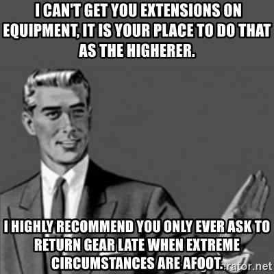 Correction Guy -  I can't get you extensions on equipment, it is your place to do that as the higherer.  I HIGHLY RECOMMEND YOU ONLY EVER ASK TO RETURN GEAR LATE WHEN EXTREME CIRCUMSTANCES ARE AFOOT.