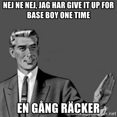Correction Guy - NEJ NE NEJ, JAG HAR GIVE IT UP FOR BASE BOY ONE TIME EN GÅNG RÄCKER