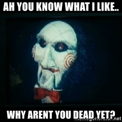 SAW - I wanna play a game - Ah you know what i like.. why arent you dead yet?