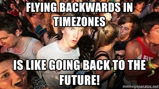 Sudden Realization Ralph - Flying backwards in timezones is like going back to the future!