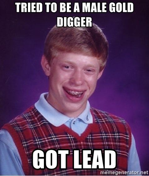Bad Luck Brian - tried to be a male gold digger got lead