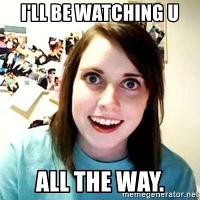 overly attached girl - I'll be wATching U All the way.