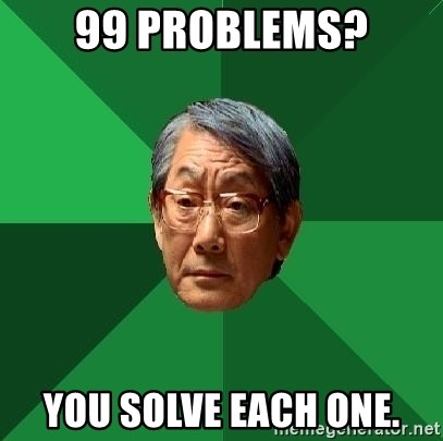 High Expectations Asian Father - 99 problems? you solve each one.