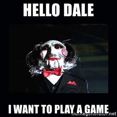 saw jigsaw meme - Hello dale I want to play a game
