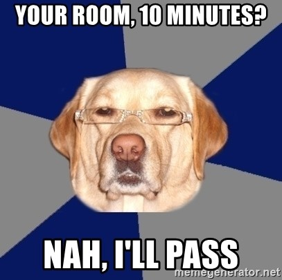 Racist Dawg - Your room, 10 minutes? Nah, i'll pass