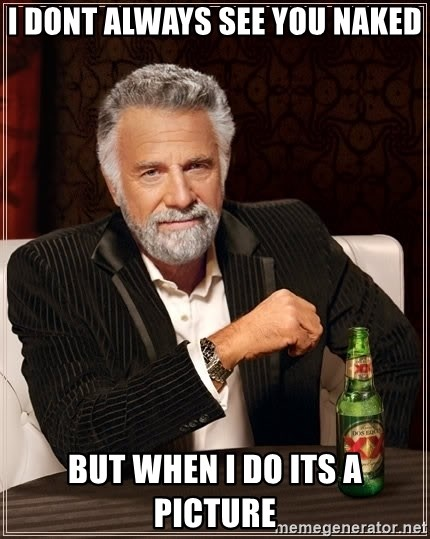 The Most Interesting Man In The World - I dont always see you naked but when i do its a picture