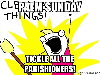 clean all the things - PALM SUNDAY TICKLE ALL The Parishioners!