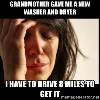 First World Problems - grandmother gave me a new washer and dryer    i have to drive 8 miles to get it