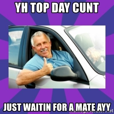 Perfect Driver - YH TOP DAY CUNT  JUST WAITIN FOR A MATE AYY
